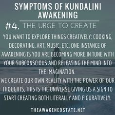 Symptoms of Kundalini Awakening#4. The URGE to Create You want to explore things creatively: cooking decorating art music etc. One instance of Awakening is you are becoming more in tune with your subconscious and releasing the mind into the imagination. The imagination is becoming more powerful than your natural thought process. We create our own reality with the power of our thoughts and beliefs. This is the universe giving us a sign to start creating both literally and figuratively. t...