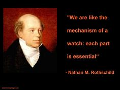 """We are like the mechanism of a watch: each part is essential""  - Nathan M. Rothschild"