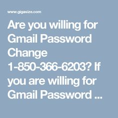 Are you willing for Gmail Password Change 1-850-366-6203?                   If you are willing for Gmail Password Change then you need to make contact with our team's experts who are experienced in their work and therefore they never deliver services with the errors. So, don't waste more time by going here and there, just place a call at 1-850-366-6203 where we are waiting for you to help.