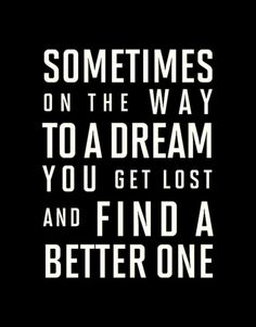 Sometimes on the way to a dream you get lost and find better one