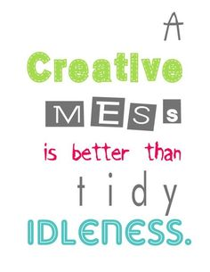 A Creative Mess Is Better Than Tidy Idleness (Image: http://pinterest.com/pin/111604896985938464/)