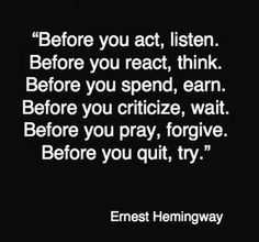 Before you act, listen. Before you react, think. Before you spend, earn. Before you criticize, wait. Before you pray, forgive. Before you quit, try.   Ernest Hemingway