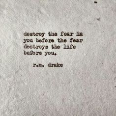 destroy the fear in you before the fear destroys the life before you! Luv this quote! Words Quotes, Wise Words, Me Quotes, Sayings, Qoutes, Famous Quotes, Funny Quotes, Rm Drake Quotes, R M Drake