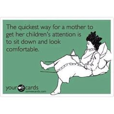 { #Funny Quote } The quickest way for a mother to get her children's attention is to sit down and look comfortable. Every mum can relate LoL!