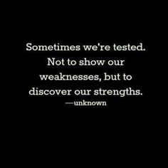 Sometimes we're tested~Not to show our weaknesses, but to discover our strengths- Anonymous