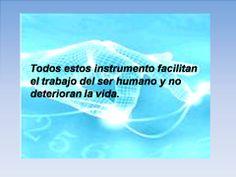 Todos estos instrumento facilitan el trabajo del ser humano y no deterioran la vida.