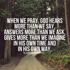 When we pray, God hears more than we say, answers more than we ask, gives more than we imagine...in His own time and His own way.