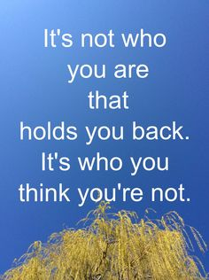 Quote - It's not who you are that holds you back, it's who you think you're not