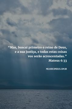 """""""Buscai primeiro o reino de Deus, e a Sua justiça, e todas estas coisas vos serão acrescentadas."""" Mateus 6:33"""