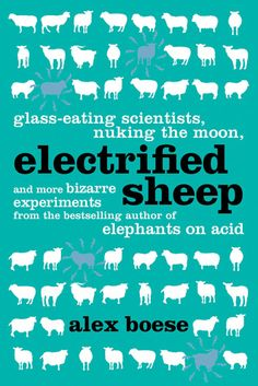 """Electrified Sheep.  Welcome to some of the most weird and wonderful experiments ever conducted in the name of science—""""Perfect summertime reading—preferably with a friend nearby who can be constantly interrupted with unsettling facts."""" —The Daily Mail (UK )"""