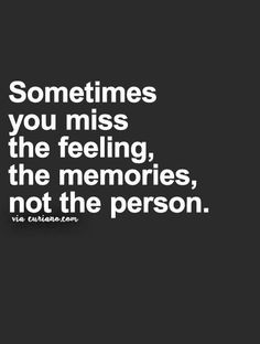 That's so true. I can't even remember his face,his walk,his smile or his voice. The only thing I remember is the feeling.A