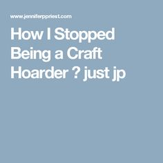 How I Stopped Being a Craft Hoarder ⋆ just jp