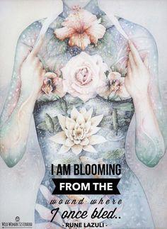 I am blooming from the wound where I once bled.. ~ Rune Lazuli WILD WOMAN SISTERHOODॐ #WildWomanSisterhood #runelazuli #wildwomanmedicine #theuniversewithin #sacredwoman #brewyourmedicine