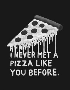I never met a pizza like you before.