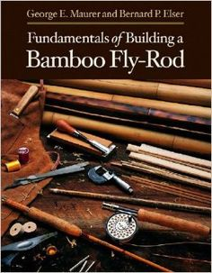 Fundamentals of Building a Bamboo Fly-Rod: George E. Maurer ...