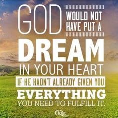 God would not have put a dream in your heart if he hadnt already given you everything you need to fulfill it - Joel Osteen Quote