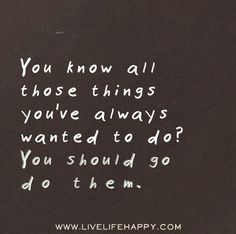 You know all those things you've always wanted to do? You should go do them.