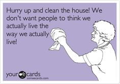 Funny Confession Ecard: Hurry up and clean the house! We don't want people to think we actually live the way we actually live!