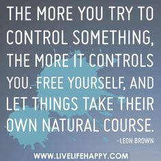 The more you try to control something, the more it controls you. Free yourself, and let things take their own natural course.