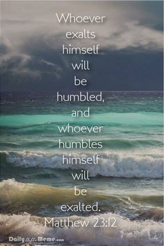But those who exalt themselves will be humbled, and those who humble themselves will be exalted. - Matthew 23:12