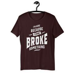 I'm Here Because You Broke Something - Funny Unisex T-Shirt - Oxblood Black / S