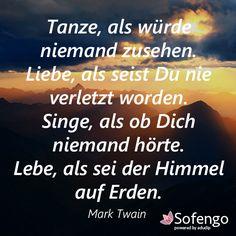 Tanze, als würde niemand zusehen. Lebe, als seist Du nie verletzt worden. Singe, als ob Dich niemand hörte. Lebe, als sei der Himmel auf Erden. Mark Twain #Zitat #Spruch #weise #Leben
