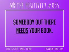 + DAILY WRITER POSITIVITY +  #035 Somebody out there needs your book.  Want more writerly content? Follow maxkirin.tumblr.com!