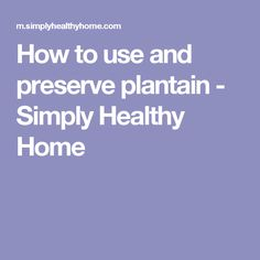 How to use and preserve plantain - Simply Healthy Home