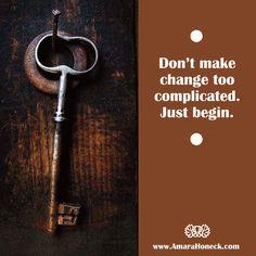 """Don't make change too complicated. Just begin."" <> Inspiration - Growth - Meditation - Manifestation <> Amara Honeck, Author <> www.AmaraHoneck.com"
