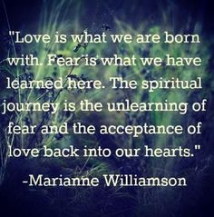 """Marianne Williamson: """"Love is what we are born with. Fear is what we have learned here. The spiritual journey is the unlearning of fear and the acceptance of love back into our hearts. Life Quotes Love, Great Quotes, Quotes To Live By, Me Quotes, Inspirational Quotes, Daily Quotes, Spiritual Quotes, Positive Quotes, Enlightenment Quotes"""