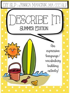 """Describe It"" is an activity designed to increase the expressive language skills as well as expand the vocabulary of children grades 1-5. The Summer Edition features vocabulary such as ""beach"" and ""ice cream"".This download includes:-Directions page.-One ""Description Cheat Sheet"" for students to use to help them think of adjectives/descriptive words.-TWO pages of summer themed clip art for your students to verbally describe using adjectives.-ONE worksheet with summer vocabulary and their…"