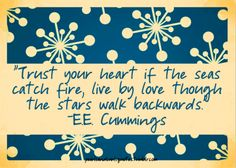 trust your heart if the seas catch fire - ee cummings