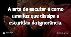 A arte de escutar é como uma luz que dissipa a escuridão da ignorância. — Dalai Lama
