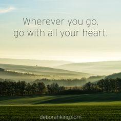 Inspirational Quote: Wherever you go, go with all your heart. Hugs, Deborah #EnergyHealing #Wisdom #Qotd
