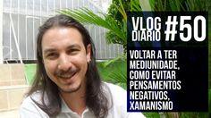 Vlog Diário #50 - Voltar a ter mediunidade, como evitar pensamentos nega...