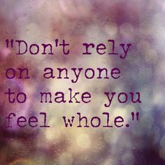 """Quotes. """"Don't rely on anyone to make you feel whole."""""""