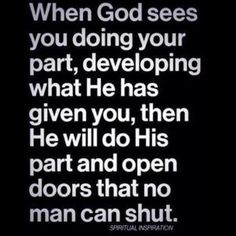 When God sees you doing your part, developing what He has given you, then He will do His part and open doors that no man can shut. ~Spiritual Inspiration Walk by faith, not by sight. Motivacional Quotes, Great Quotes, Bible Quotes, Quotes To Live By, Quotes Inspirational, Qoutes, Gods Will Quotes, Thank You God Quotes, Door Quotes