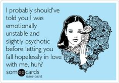 I probably should've told you I was emotionally unstable and slightly psychotic before letting you fall hopelessly in love with me, hu. | Apology Ecard | someecards.com