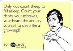 Only kids count sheep to fall asleep. Count your debts, your mistakes, your heartache and cry yourself to sleep like a grownup!! ~ Joke All You Can