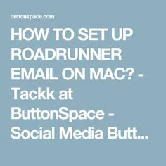 HOW TO SET UP ROADRUNNER EMAIL ON MAC? - Tackk at ButtonSpace - Social Media Buttons | Social Network Buttons | Share Buttons