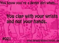 You know you're a derby girl when you clap with your wrists and not your hands.