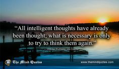 "themindquotes.com : Johann Wolfgang von Goethe Quotes on Intelligence and Wisdom""All intelligent thoughts have already been thought; what is necessary is only to try to think them again."" ~ Johann Wolfgang von Goethe"