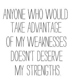 anyone who would take advantage of my weakness doesn't deserve my strengths ...Tom should pin this