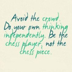 Avoid the crowd.  Do you own thinking independently. Be the chess player, not the chess piece.