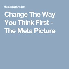 Change The Way You Think First - The Meta Picture