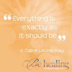Everything is exactly as it should be    © Claire Louise Hay  www.BeHealing.com