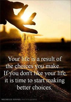 Your life is a result of the choice you make...If you don't like your life it is time to start making better choices #quotes