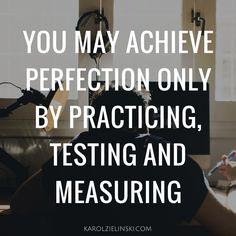 You may achieve perfection only by practicing, testing and measuring.