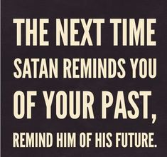 The next time satan reminds you of your past, remind him of his future. Best bible quotes and jesus christ inspiration Faith Quotes, Bible Quotes, Me Quotes, Forgiveness Quotes, Encouragement Quotes, True Repentance, Spiritual Encouragement, Famous Quotes, Funny Quotes