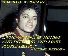 """I'M JUST A PERSON...WHO WANNA BE HONEST AND DO GOOD AND MAKE PEOPLE HAPPY."" ~ MICHAEL JACKSON ~"